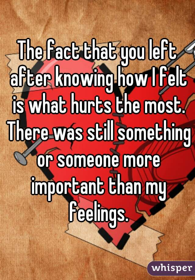 The fact that you left after knowing how I felt is what hurts the most. There was still something or someone more important than my feelings.