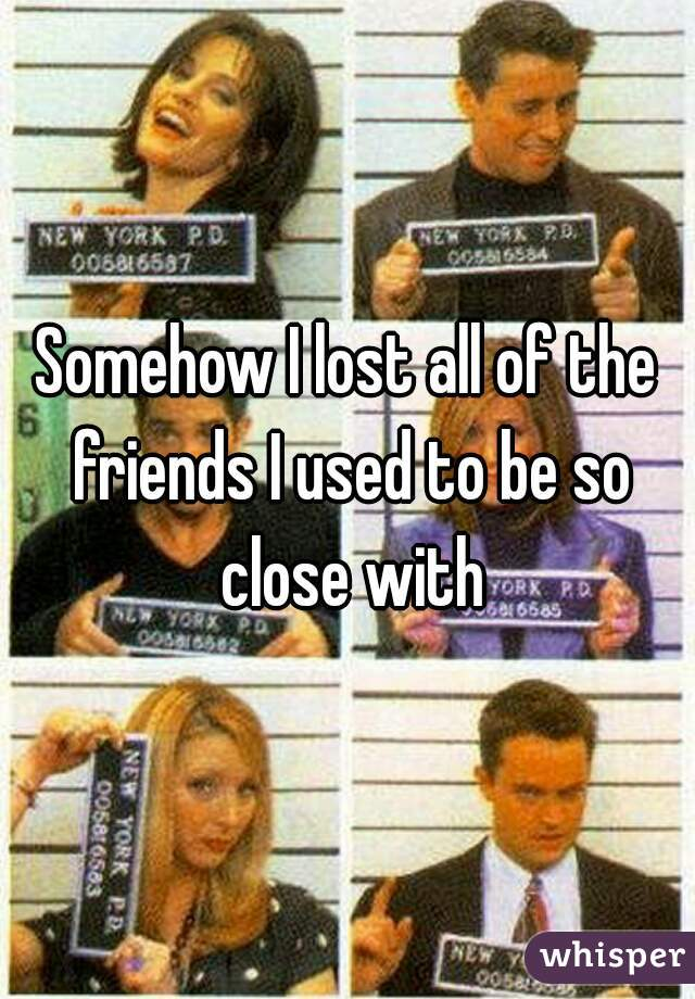Somehow I lost all of the friends I used to be so close with