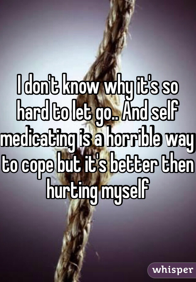 I don't know why it's so hard to let go.. And self medicating is a horrible way to cope but it's better then hurting myself