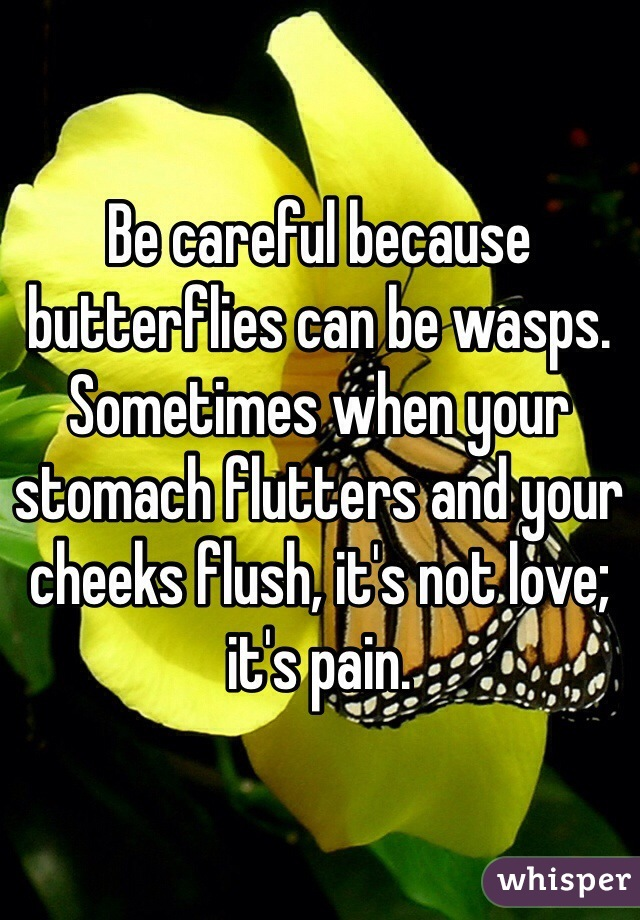 Be careful because butterflies can be wasps. Sometimes when your stomach flutters and your cheeks flush, it's not love; it's pain.