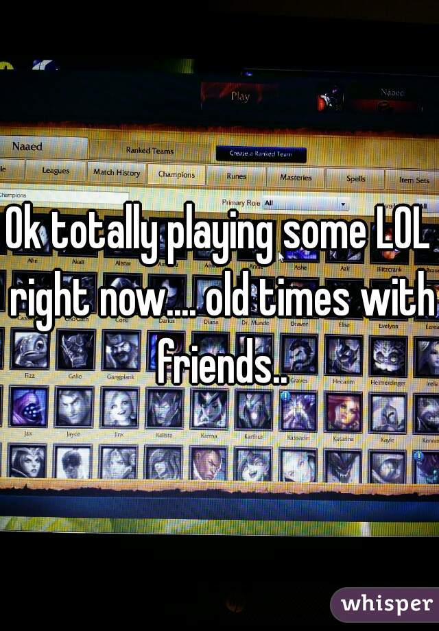 Ok totally playing some LOL right now.... old times with friends..