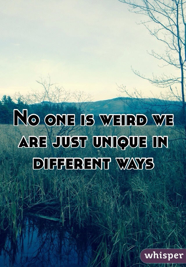 No one is weird we are just unique in different ways