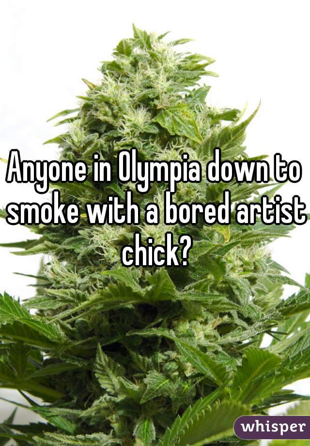 Anyone in Olympia down to smoke with a bored artist chick?