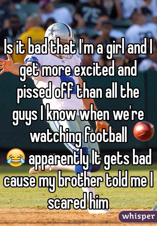 Is it bad that I'm a girl and I get more excited and pissed off than all the guys I know when we're watching football 😂 apparently It gets bad cause my brother told me I scared him
