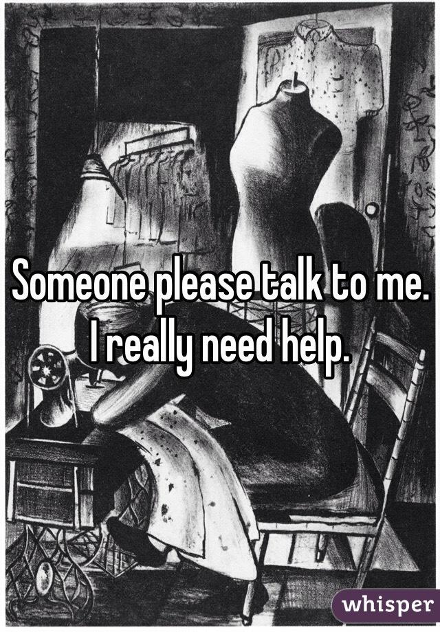 Someone please talk to me. I really need help.