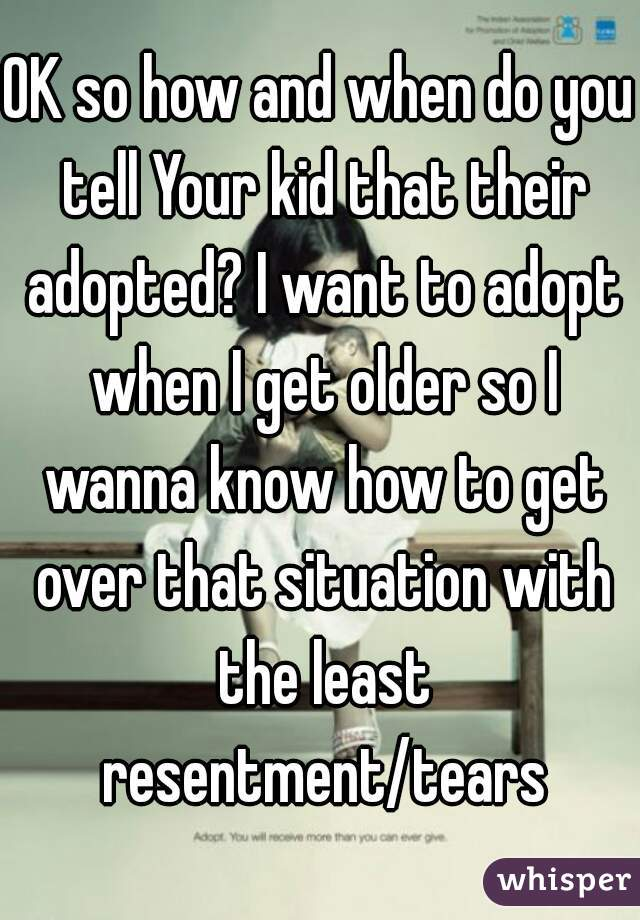 OK so how and when do you tell Your kid that their adopted? I want to adopt when I get older so I wanna know how to get over that situation with the least resentment/tears