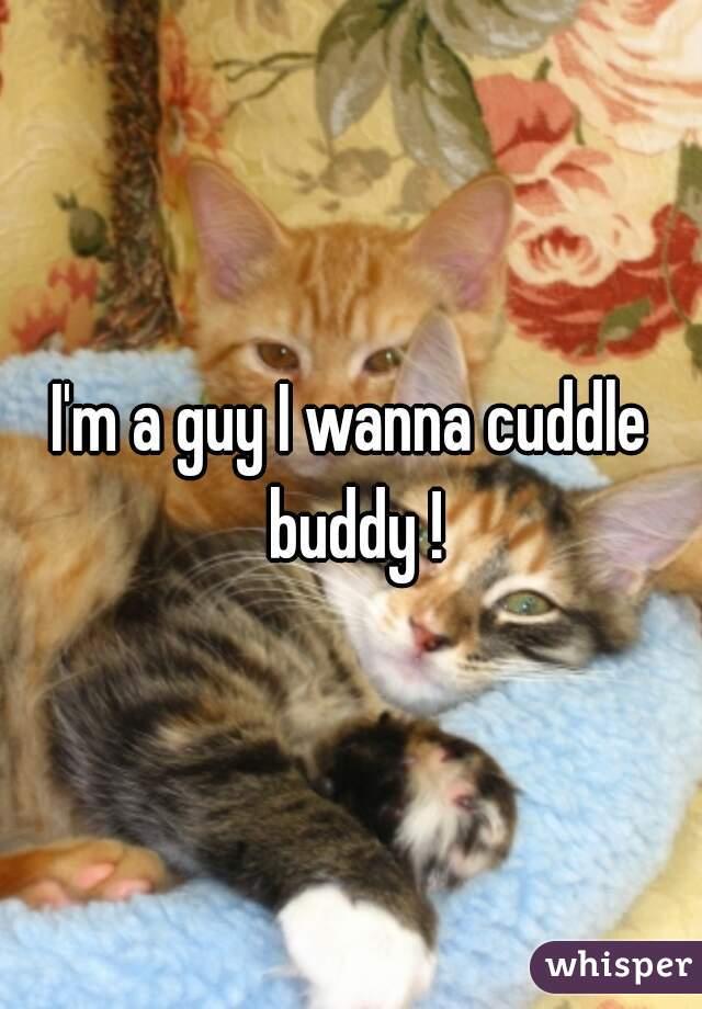 I'm a guy I wanna cuddle buddy !