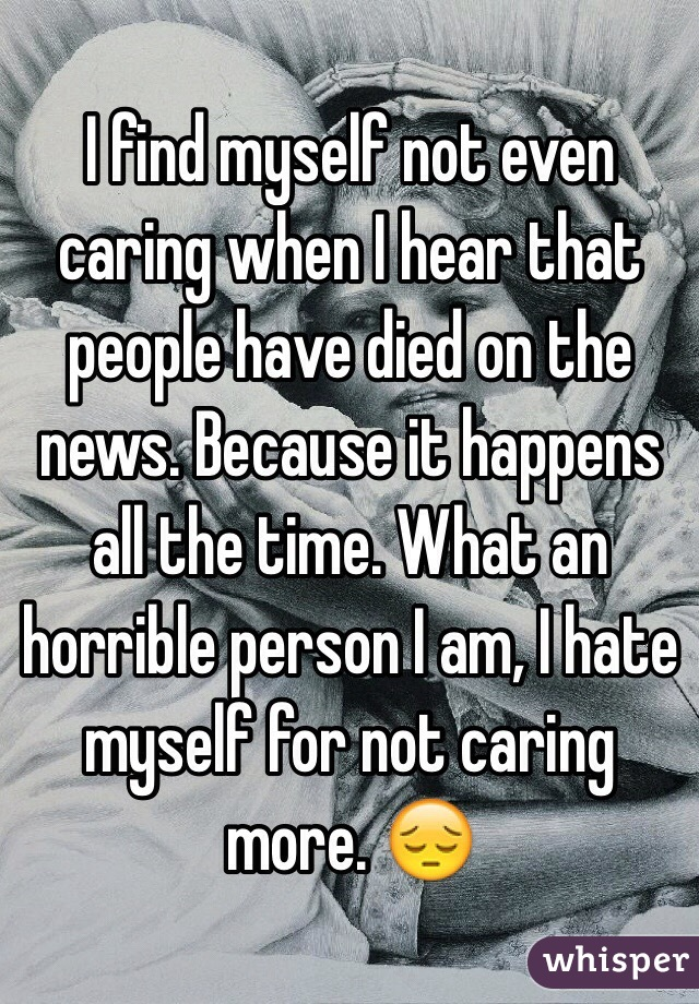 I find myself not even caring when I hear that people have died on the news. Because it happens all the time. What an horrible person I am, I hate myself for not caring more. 😔