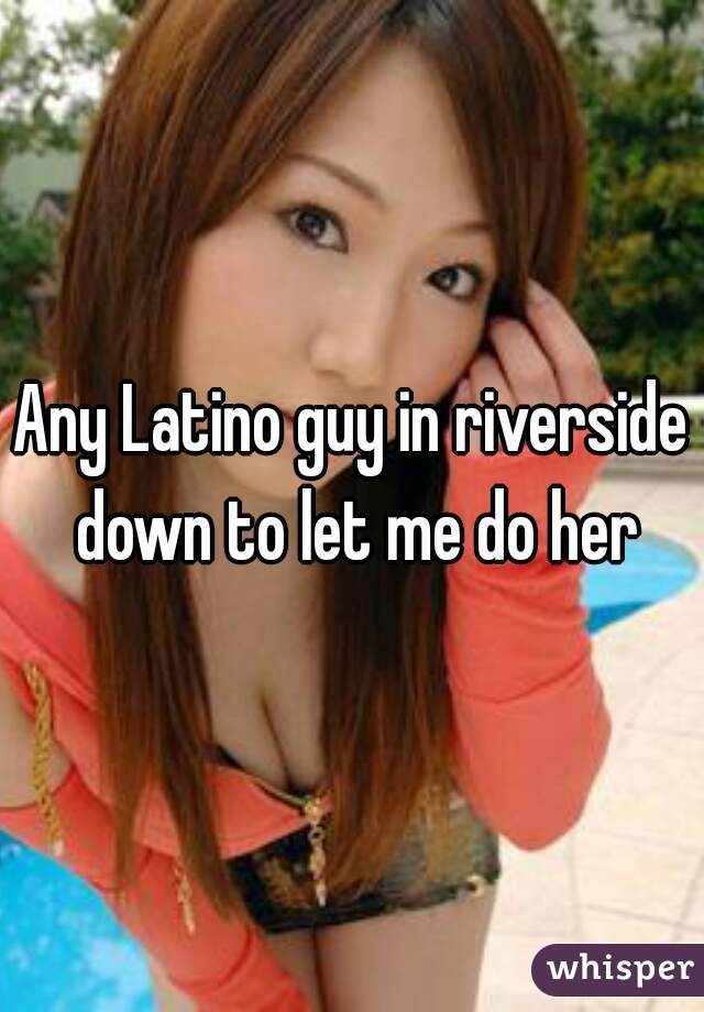 Any Latino guy in riverside down to let me do her