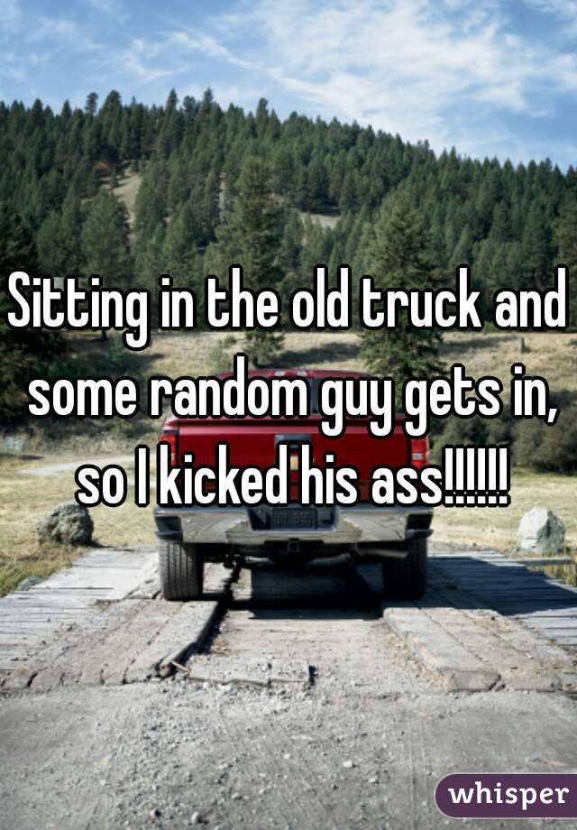 Sitting in the old truck and some random guy gets in, so I kicked his ass!!!!!!