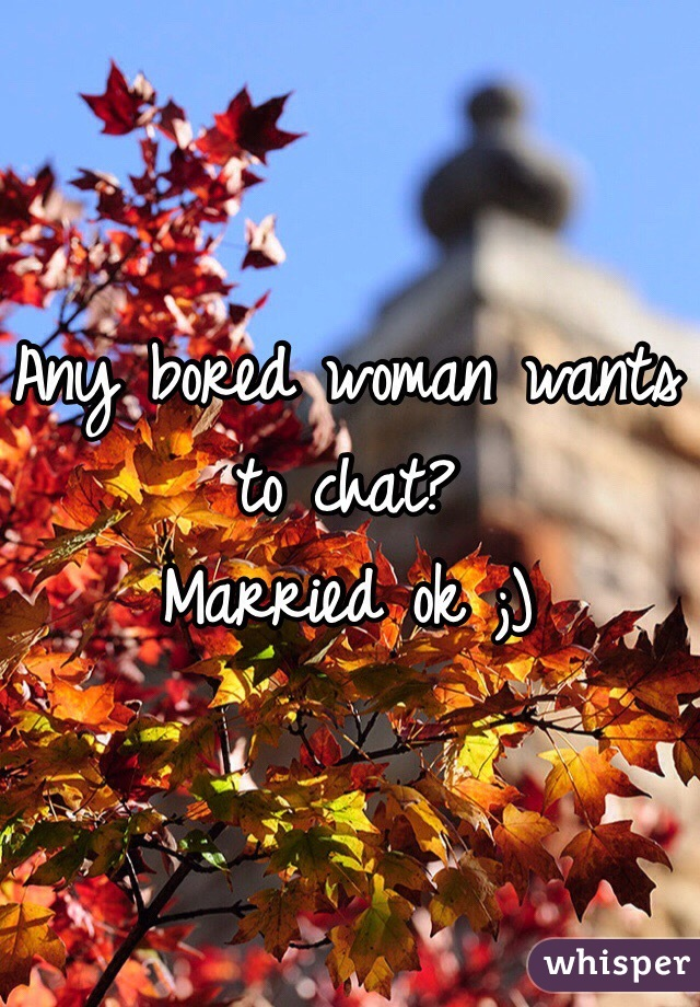 Any bored woman wants to chat? Married ok ;)