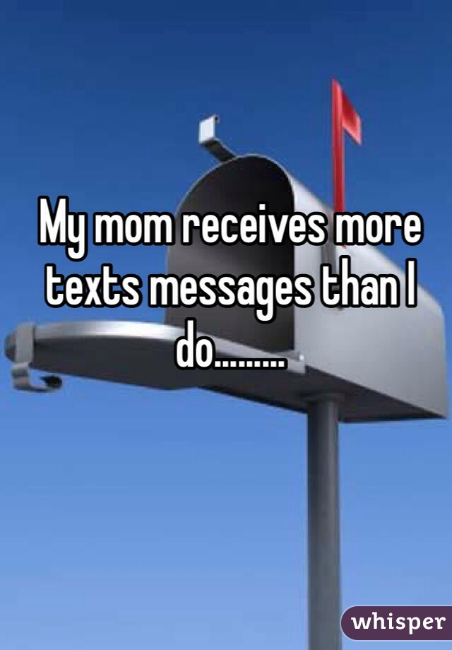 My mom receives more texts messages than I do.........