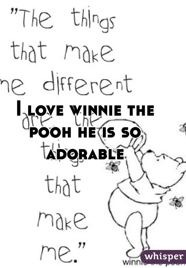 I love winnie the pooh he is so adorable