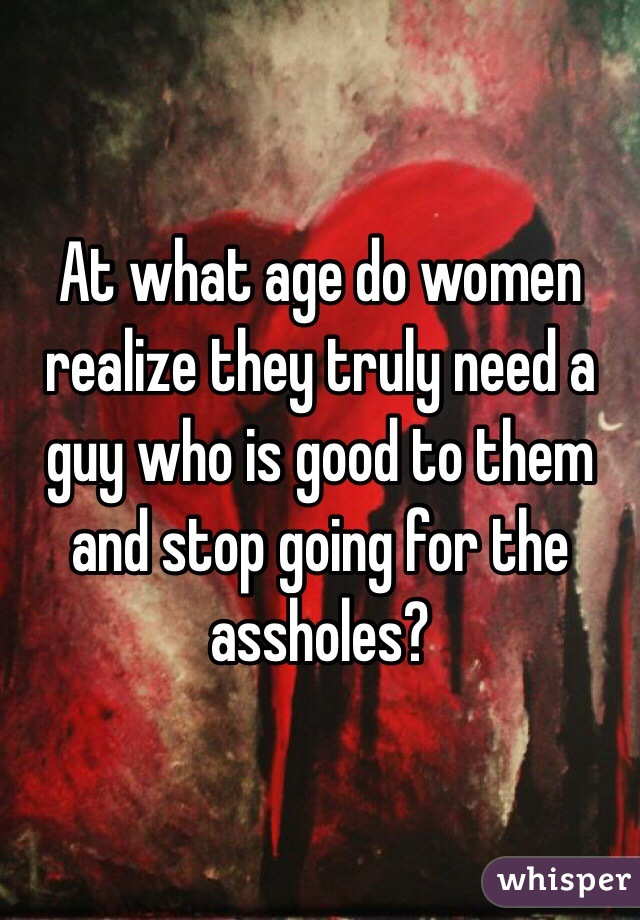 At what age do women realize they truly need a guy who is good to them and stop going for the assholes?