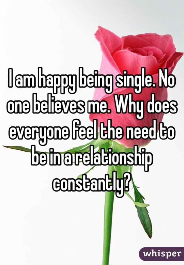 I am happy being single. No one believes me. Why does everyone feel the need to be in a relationship constantly?