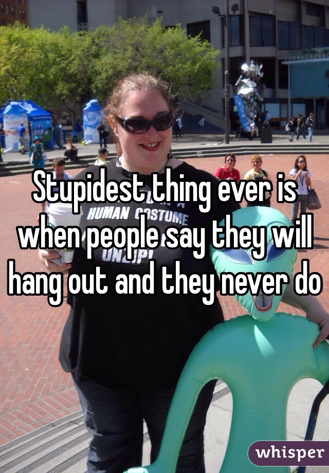 Stupidest thing ever is when people say they will hang out and they never do