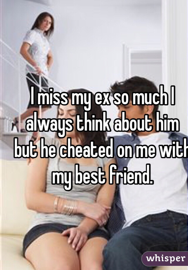 I miss my ex so much I always think about him but he cheated on me with my best friend.