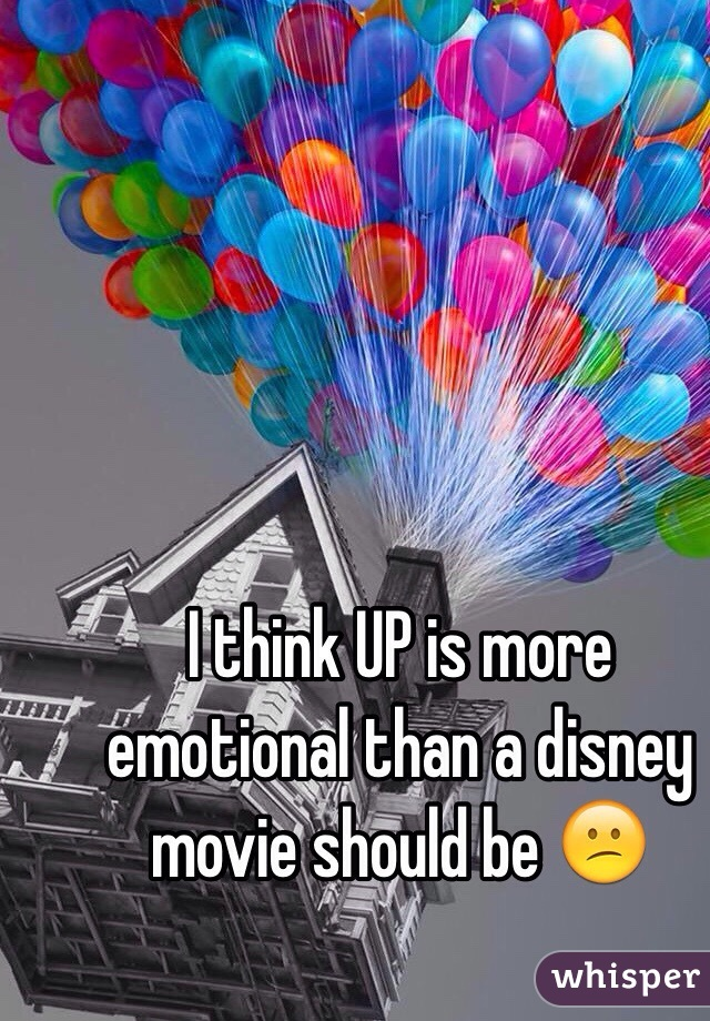 I think UP is more emotional than a disney movie should be 😕