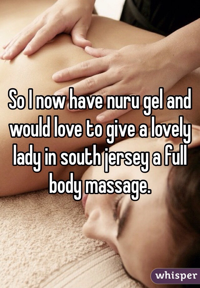 So I now have nuru gel and would love to give a lovely lady in south jersey a full body massage.