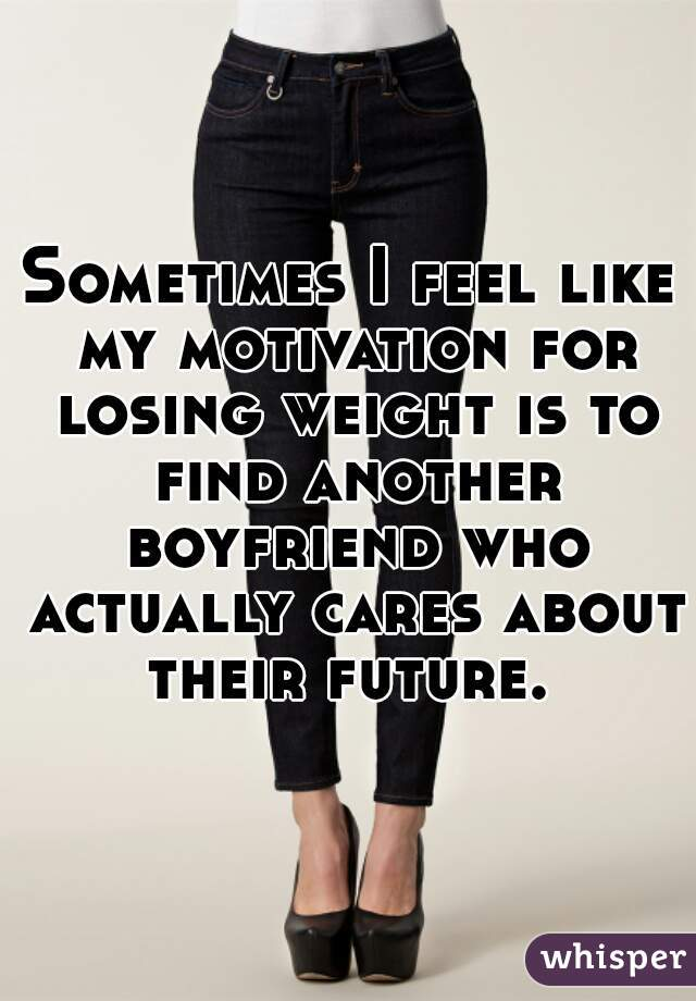 Sometimes I feel like my motivation for losing weight is to find another boyfriend who actually cares about their future.