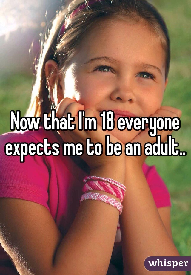 Now that I'm 18 everyone expects me to be an adult..