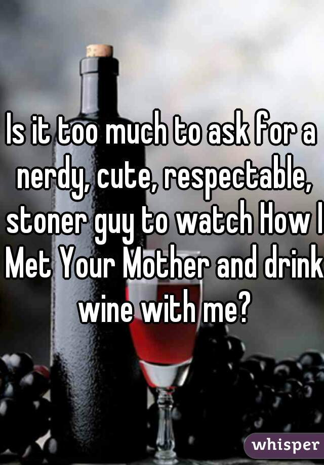 Is it too much to ask for a nerdy, cute, respectable, stoner guy to watch How I Met Your Mother and drink wine with me?