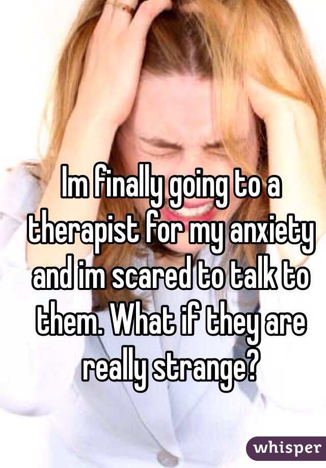 Im finally going to a therapist for my anxiety and im scared to talk to them. What if they are really strange?