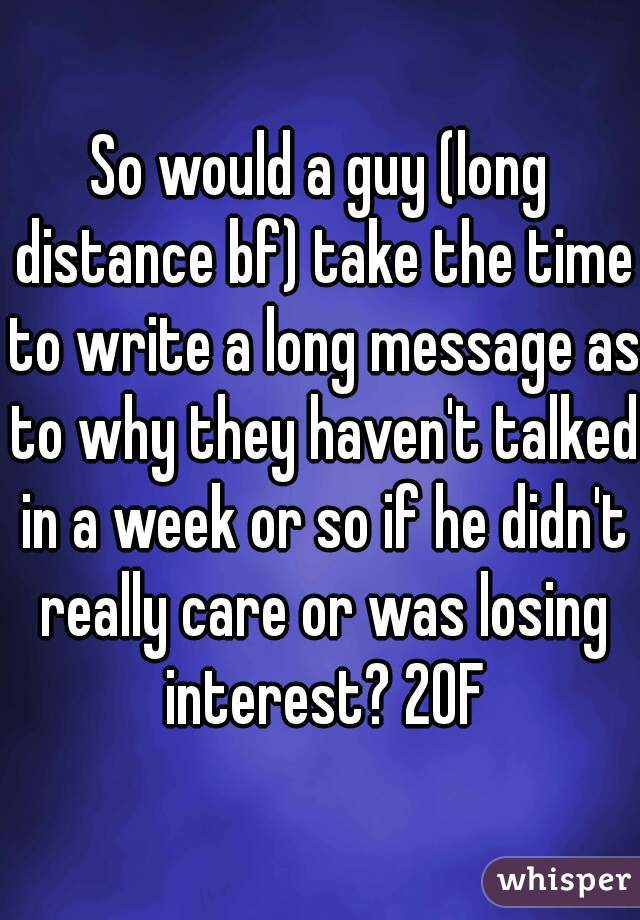 So would a guy (long distance bf) take the time to write a long message as to why they haven't talked in a week or so if he didn't really care or was losing interest? 20F