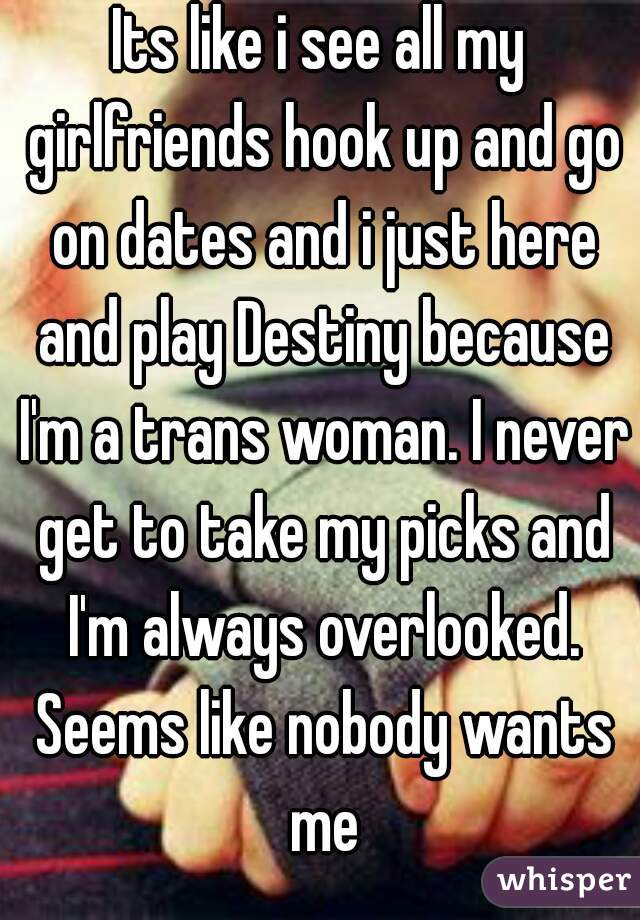 Its like i see all my girlfriends hook up and go on dates and i just here and play Destiny because I'm a trans woman. I never get to take my picks and I'm always overlooked. Seems like nobody wants me
