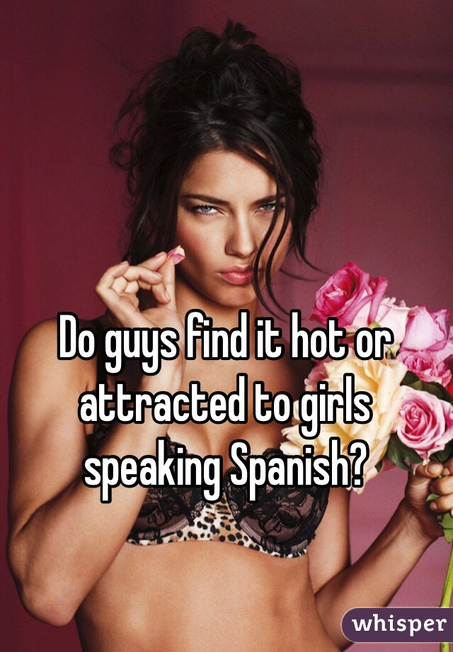 Do guys find it hot or attracted to girls speaking Spanish?