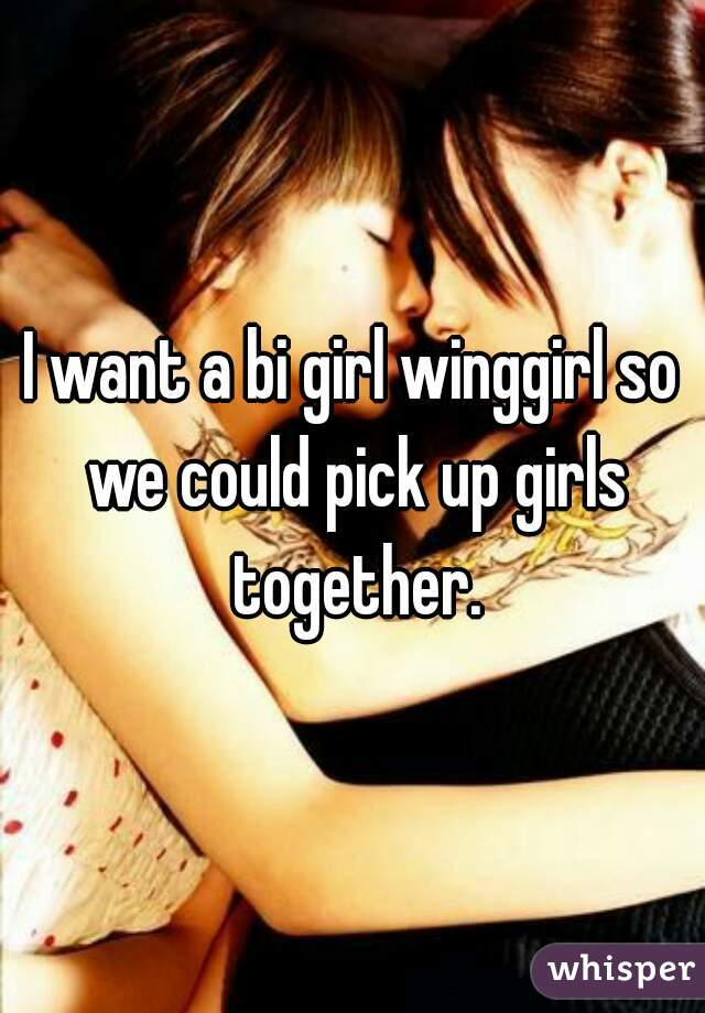 I want a bi girl winggirl so we could pick up girls together.