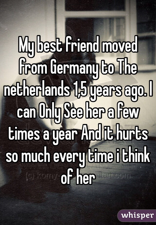 My best friend moved from Germany to The netherlands 1,5 years ago. I can Only See her a few times a year And it hurts so much every time i think of her