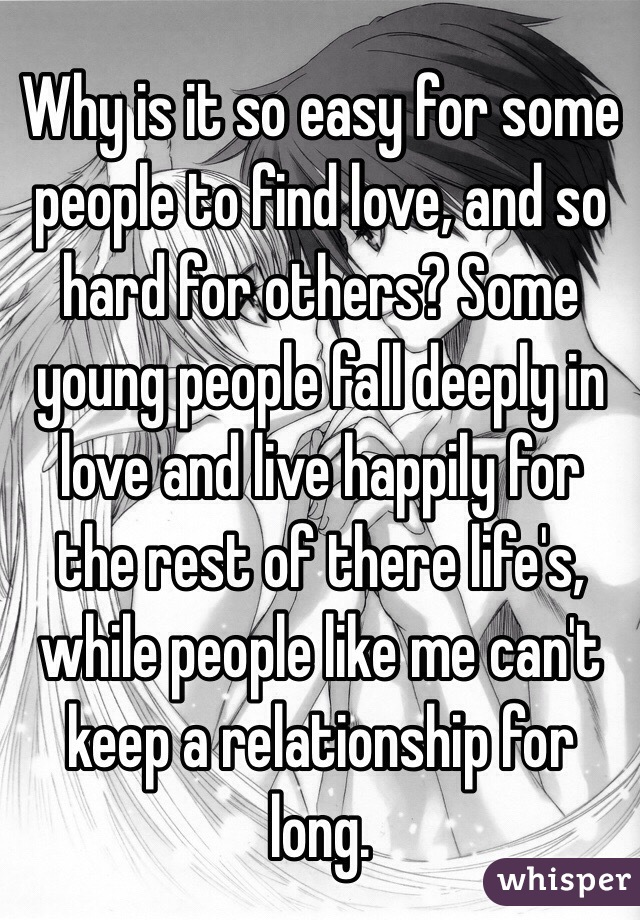 Why is it so easy for some people to find love, and so hard for others? Some young people fall deeply in love and live happily for the rest of there life's, while people like me can't keep a relationship for long.