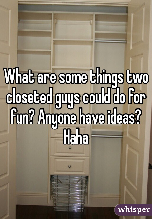 What are some things two closeted guys could do for fun? Anyone have ideas? Haha