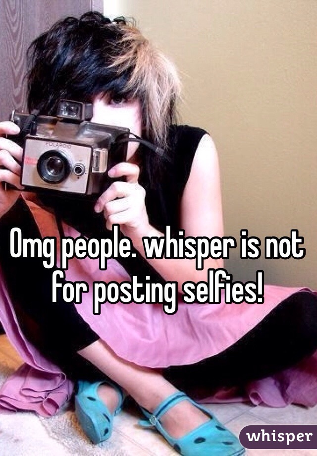 Omg people. whisper is not for posting selfies!