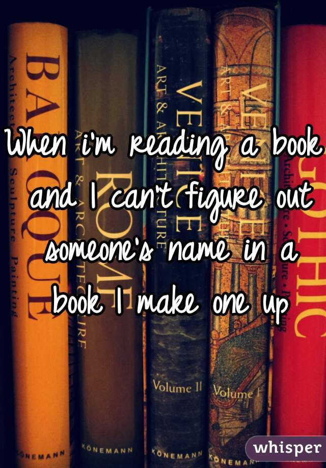 When i'm reading a book and I can't figure out someone's name in a book I make one up