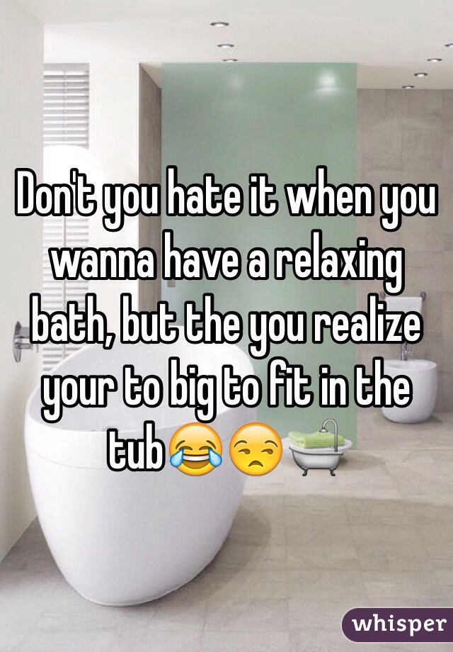 Don't you hate it when you wanna have a relaxing bath, but the you realize your to big to fit in the tub😂😒🛁
