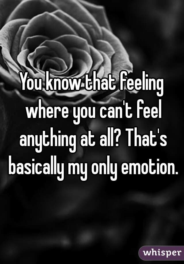 You know that feeling where you can't feel anything at all? That's basically my only emotion.