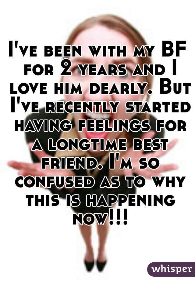 I've been with my BF for 2 years and I love him dearly. But I've recently started having feelings for a longtime best friend. I'm so confused as to why this is happening now!!!
