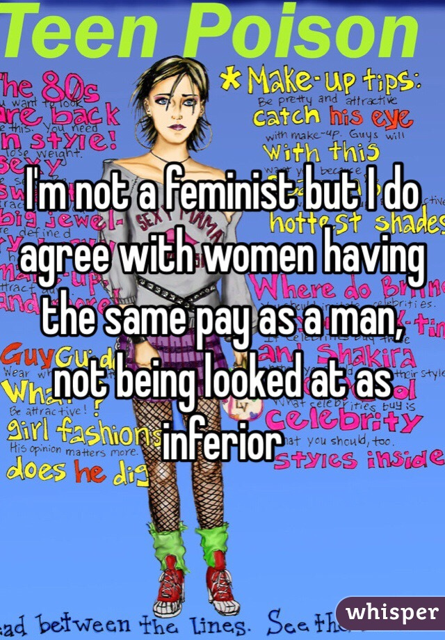 I'm not a feminist but I do agree with women having the same pay as a man, not being looked at as inferior