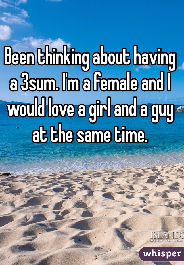 Been thinking about having a 3sum. I'm a female and I would love a girl and a guy at the same time.