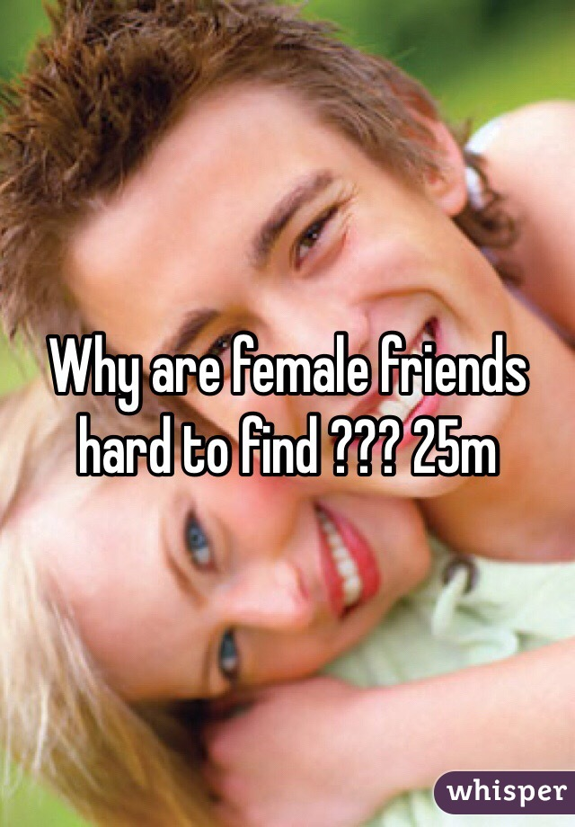 Why are female friends hard to find ??? 25m