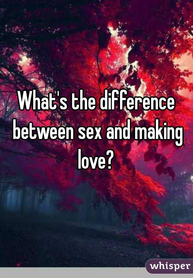 What's the difference between sex and making love?