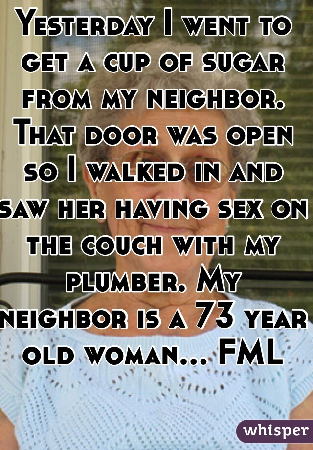 Yesterday I went to get a cup of sugar from my neighbor. That door was open so I walked in and saw her having sex on the couch with my plumber. My neighbor is a 73 year old woman... FML