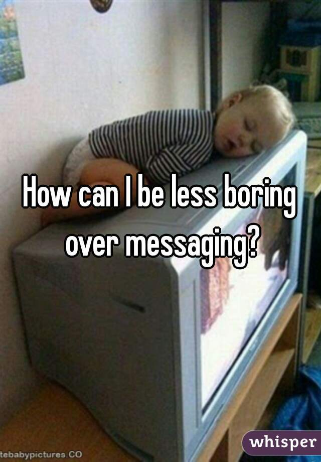 How can I be less boring over messaging?