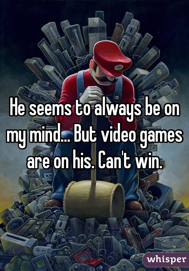 He seems to always be on my mind... But video games are on his. Can't win.