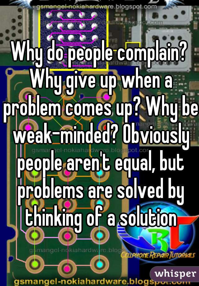 Why do people complain? Why give up when a problem comes up? Why be weak-minded? Obviously people aren't equal, but problems are solved by thinking of a solution