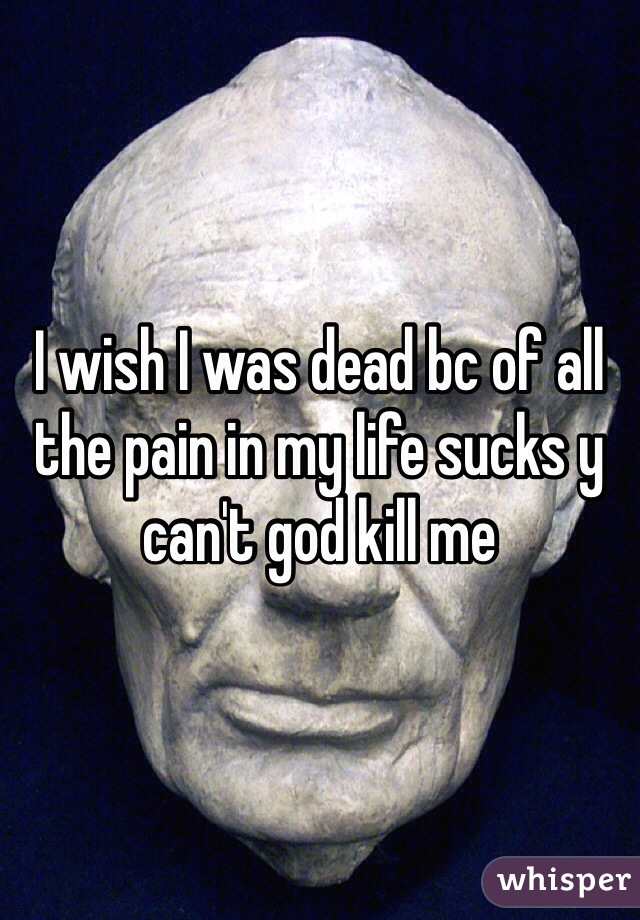 I wish I was dead bc of all the pain in my life sucks y can't god kill me