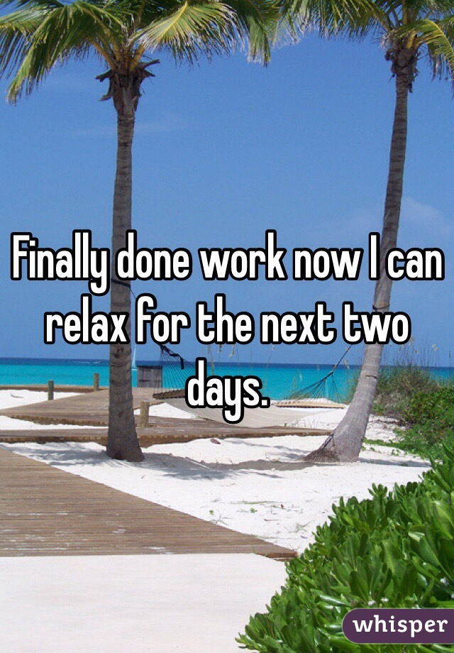 Finally done work now I can relax for the next two days.