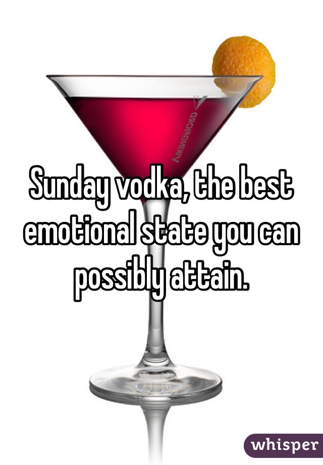Sunday vodka, the best emotional state you can possibly attain.